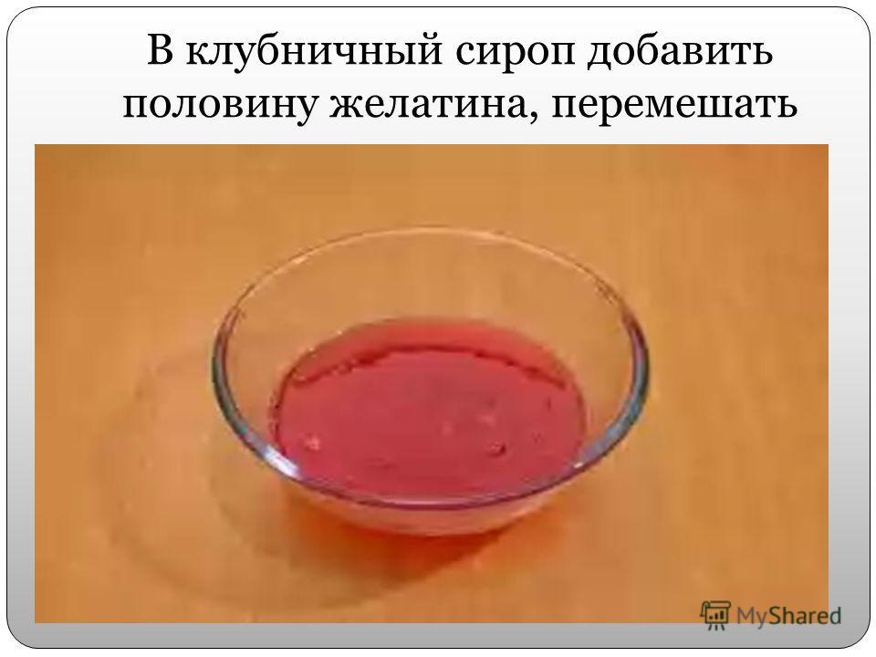 В клубничный сироп добавить половину желатина, перемешать