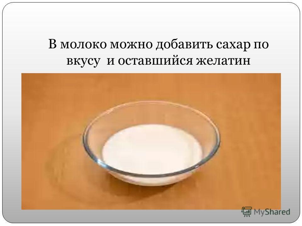 В молоко можно добавить сахар по вкусу и оставшийся желатин