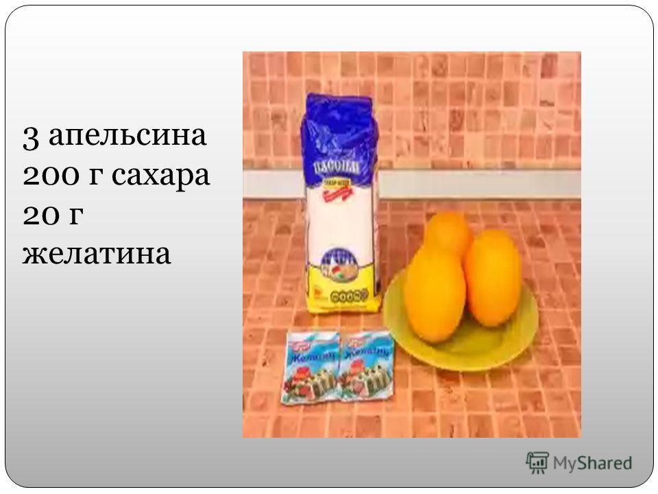 3 апельсина 200 г сахара 20 г желатина