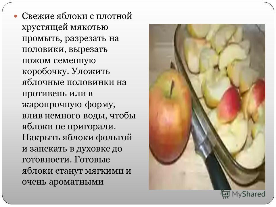 Свежие яблоки с плотной хрустящей мякотью промыть, разрезать на половики, вырезать ножом семенную коробочку. Уложить яблочные половинки на противень или в жаропрочную форму, влив немного воды, чтобы яблоки не пригорали. Накрыть яблоки фольгой и запек