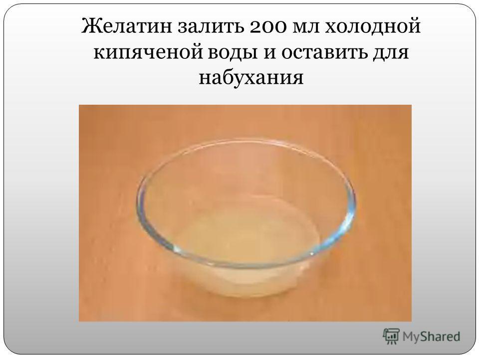 Желатин залить 200 мл холодной кипяченой воды и оставить для набухания