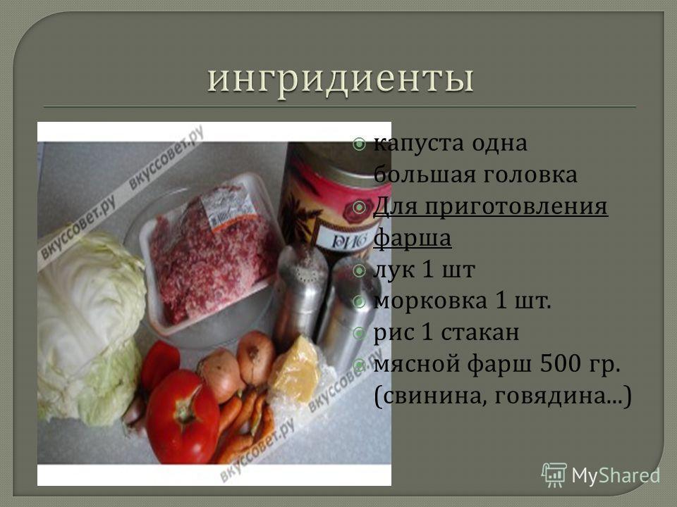 капуста одна большая головка Для приготовления фарша лук 1 шт морковка 1 шт. рис 1 стакан мясной фарш 500 гр. ( свинина, говядина...)