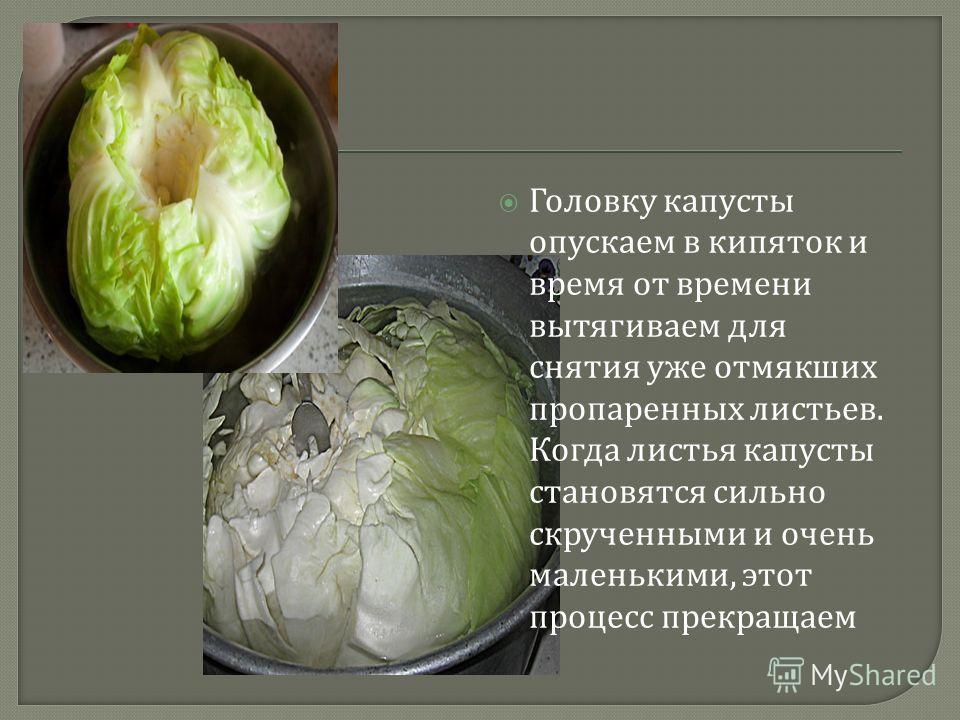 Головку капусты опускаем в кипяток и время от времени вытягиваем для снятия уже отмякших пропаренных листьев. Когда листья капусты становятся сильно скрученными и очень маленькими, этот процесс прекращаем