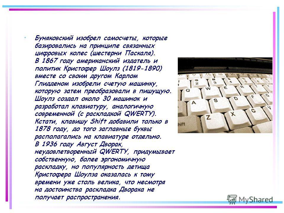 Буняковский изобрел самосчеты, которые базировались на принципе связанных цифровых колес (шестерни Паскаля). В 1867 году американский издатель и политик Кристофер Шоулз (1819-1890) вместе со своим другом Карлом Глидденом изобрели счетую машинку, кото