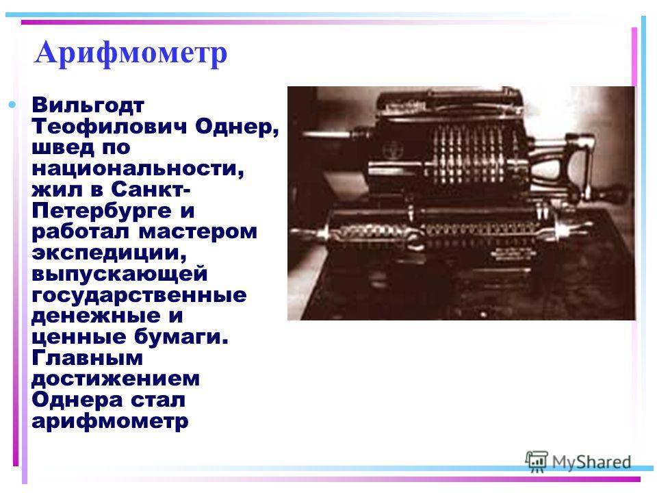 Арифмометр Вильгодт Теофилович Однер, швед по национальности, жил в Санкт- Петербурге и работал мастером экспедиции, выпускающей государственные денежные и ценные бумаги. Главным достижением Однера стал арифмометр