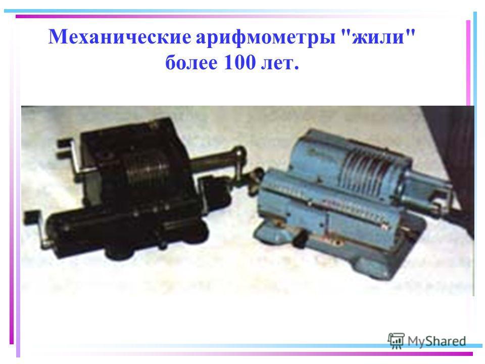 Механические арифмометры жили более 100 лет.