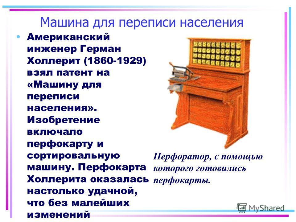 Машина для переписи населения Американский инженер Герман Холлерит (1860-1929) взял патент на «Машину для переписи населения». Изобретение включало перфокарту и сортировальную машину. Перфокарта Холлерита оказалась настолько удачной, что без малейших