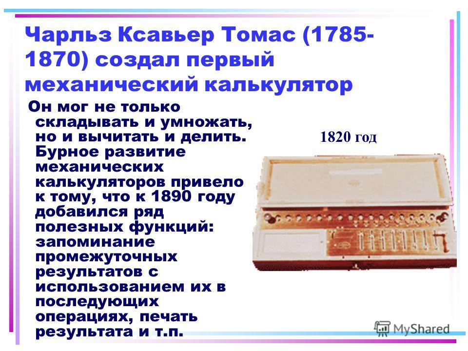 Чарльз Ксавьер Томас (1785- 1870) создал первый механический калькулятор Он мог не только складывать и умножать, но и вычитать и делить. Бурное развитие механических калькуляторов привело к тому, что к 1890 году добавился ряд полезных функций: запоми