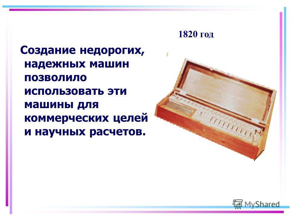 Создание недорогих, надежных машин позволило использовать эти машины для коммерческих целей и научных расчетов. 1820 год