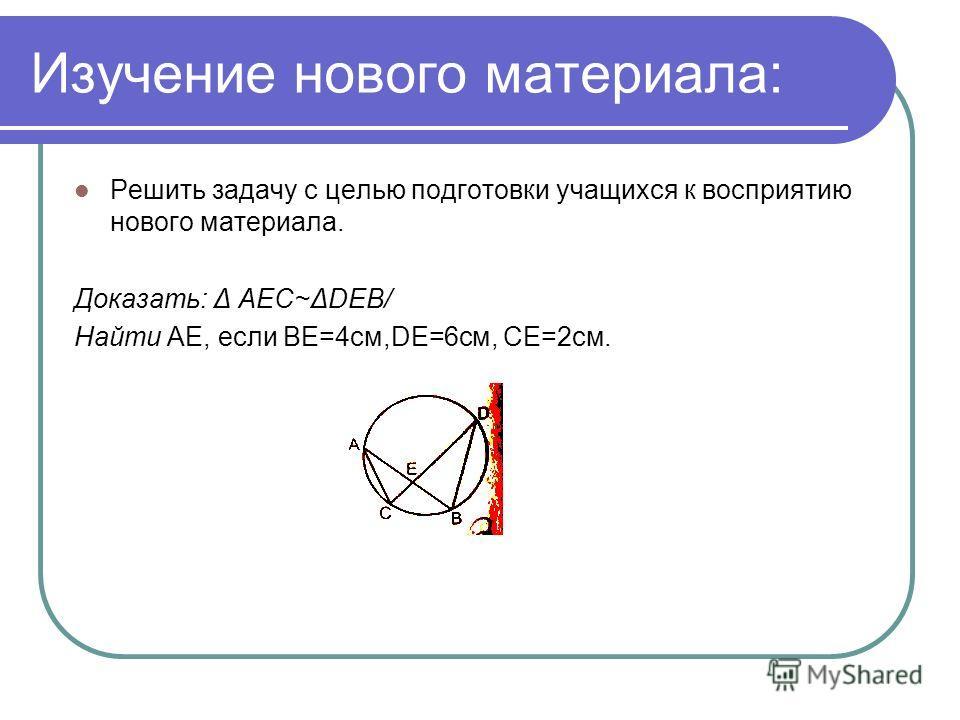 Изучение нового материала: Решить задачу с целью подготовки учащихся к восприятию нового материала. Доказать: Δ АЕС~ΔDEB/ Найти АЕ, если ВЕ=4см,DЕ=6см, СЕ=2см.
