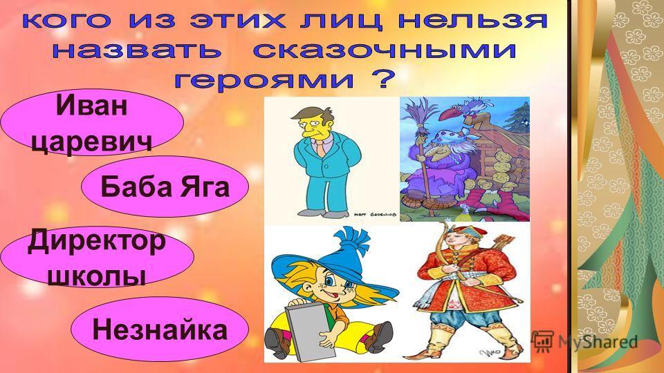 Иван царевич Баба Яга Директор школы Незнайка