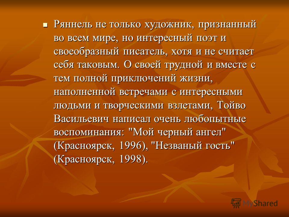 Ряннель не только художник, признанный во всем мире, но интересный поэт и своеобразный писатель, хотя и не считает себя таковым. О своей трудной и вместе с тем полной приключений жизни, наполненной встречами с интересными людьми и творческими взлетам