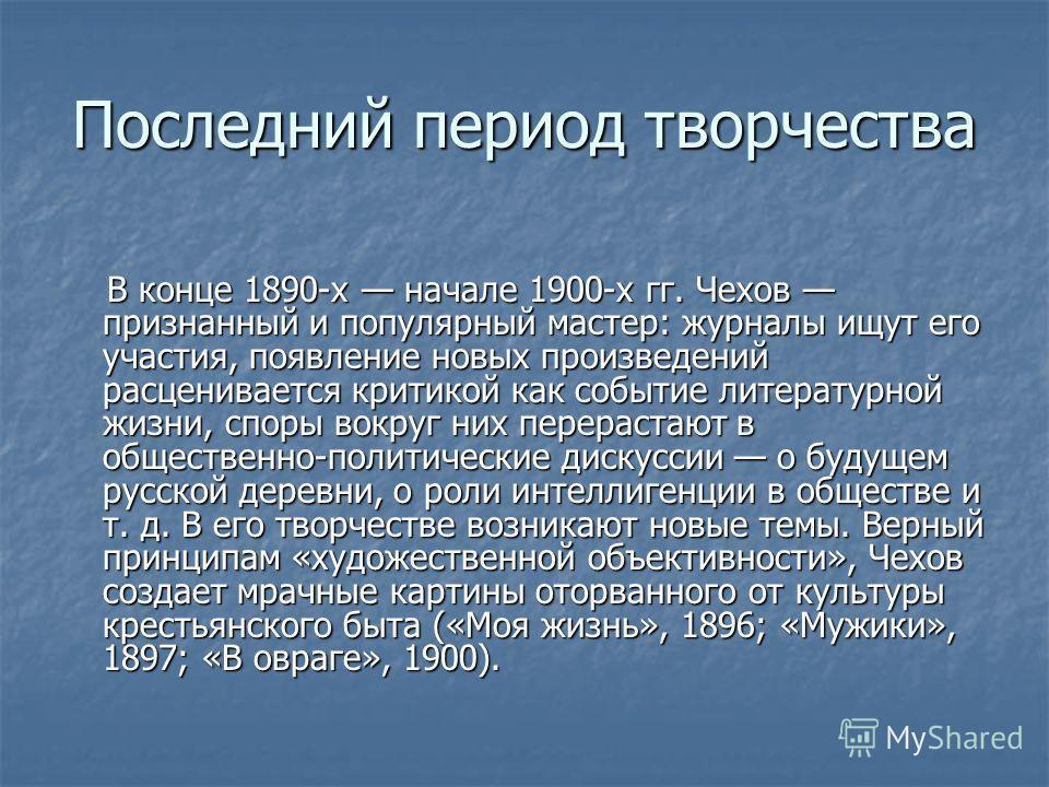 Последний период творчества В конце 1890-х начале 1900-х гг. Чехов признанный и популярный мастер: журналы ищут его участия, появление новых произведений расценивается критикой как событие литературной жизни, споры вокруг них перерастают в общественн