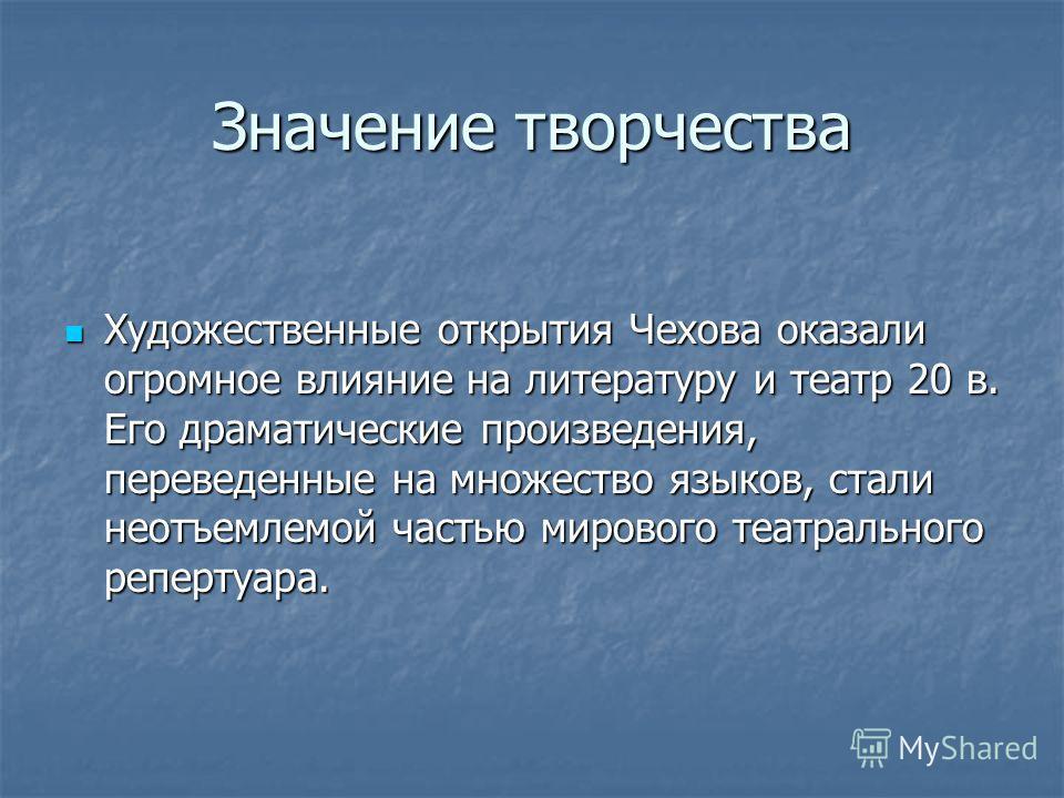 Значение творчества Художественные открытия Чехова оказали огромное влияние на литературу и театр 20 в. Его драматические произведения, переведенные на множество языков, стали неотъемлемой частью мирового театрального репертуара. Художественные откры