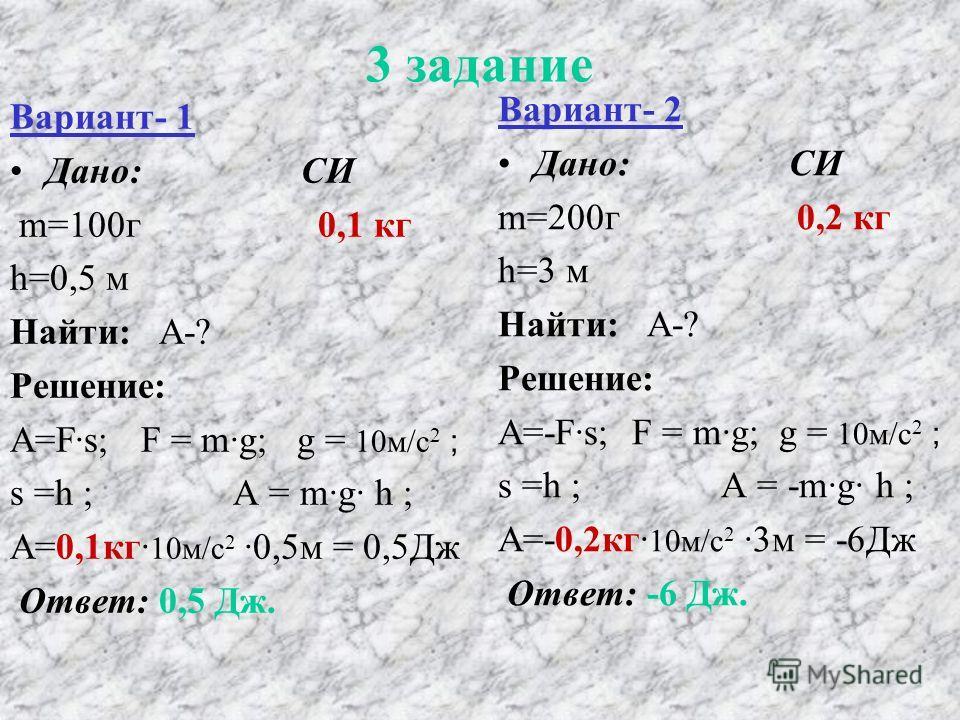 3 задание Вариант- 1 Дано: СИ m=100г 0,1 кг h=0,5 м Найти: А-? Решение: А=Fs; F = mg; g = 10м/c 2 ; s =h ; А = mg h ; А=0,1кг 10м/c 20,5м = 0,5Дж Ответ: 0,5 Дж. Вариант- 2 Дано: СИ m=200г 0,2 кг h=3 м Найти: А-? Решение: А=-Fs; F = mg; g = 10м/c 2 ;