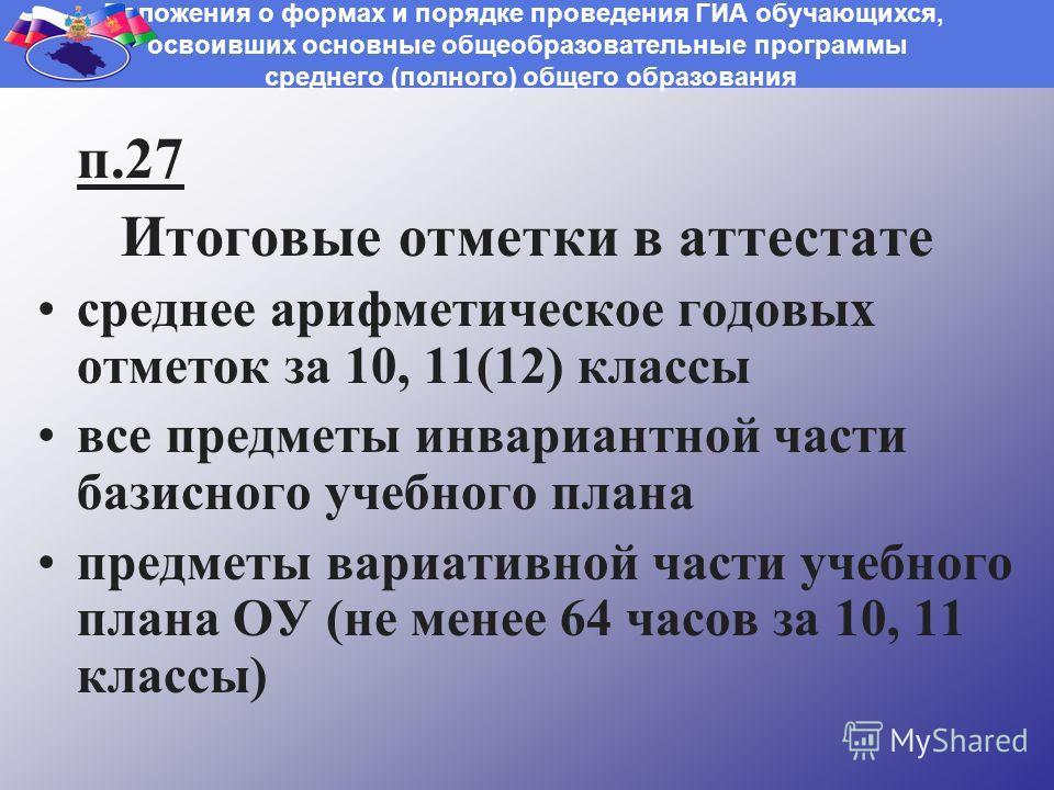 п.27 Итоговые отметки в аттестате среднее арифметическое годовых отметок за 10, 11(12) классы все предметы инвариантной части базисного учебного плана предметы вариативной части учебного плана ОУ (не менее 64 часов за 10, 11 классы) Положения о форма
