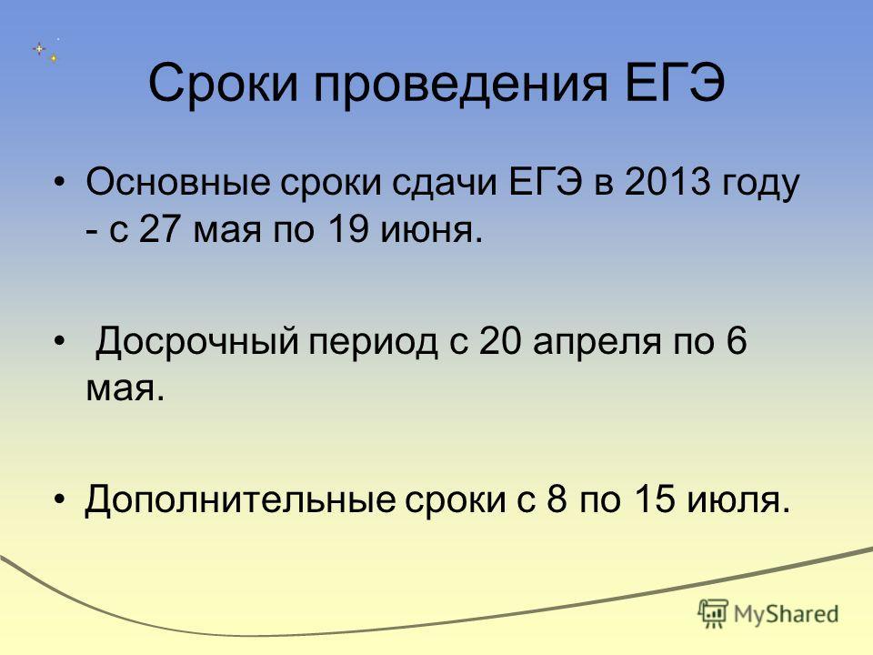 Сроки проведения ЕГЭ Основные сроки сдачи ЕГЭ в 2013 году - с 27 мая по 19 июня. Досрочный период с 20 апреля по 6 мая. Дополнительные сроки с 8 по 15 июля.
