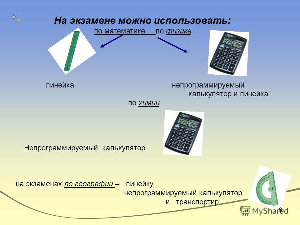 На экзамене можно использовать: по математике по физике линейка непрограммируемый калькулятор и линейка по химии Непрограммируемый калькулятор на экзаменах по географии – линейку, непрограммируемый калькулятор и транспортир 6