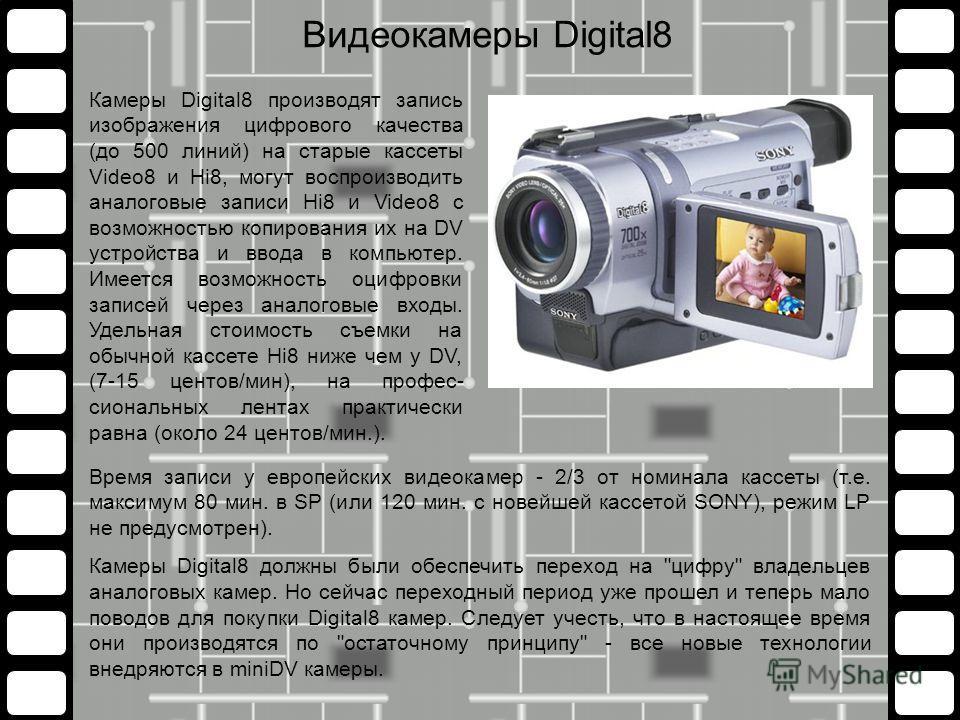 Время записи у европейских видеокамер - 2/3 от номинала кассеты (т.е. максимум 80 мин. в SP (или 120 мин. с новейшей кассетой SONY), режим LP не предусмотрен). Камеры Digital8 должны были обеспечить переход на