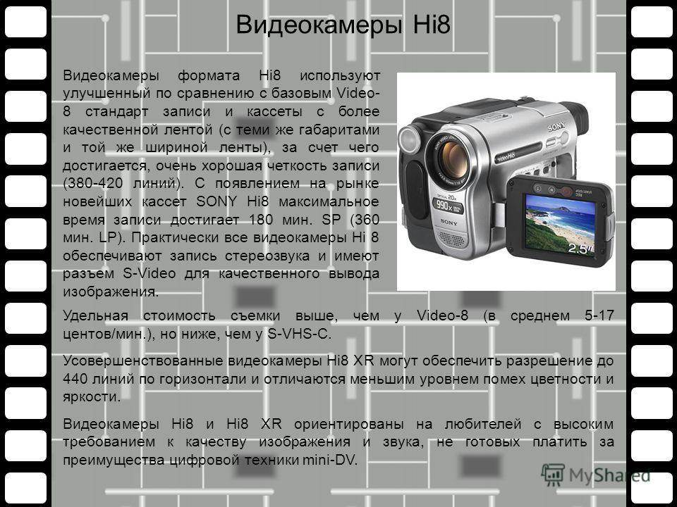 Удельная стоимость съемки выше, чем у Video-8 (в среднем 5-17 центов/мин.), но ниже, чем у S-VHS-C. Усовершенствованные видеокамеры Hi8 XR могут обеспечить разрешение до 440 линий по горизонтали и отличаются меньшим уровнем помех цветности и яркости.