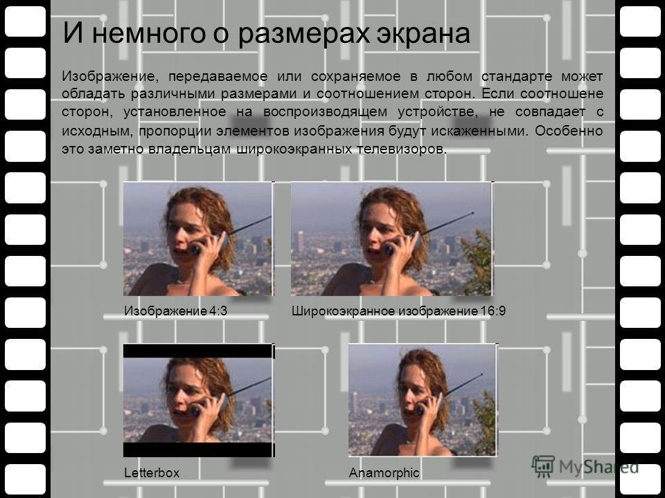 И немного о размерах экрана Изображение, передаваемое или сохраняемое в любом стандарте может обладать различными размерами и соотношением сторон. Если соотношене сторон, установленное на воспроизводящем устройстве, не совпадает с исходным, пропорции