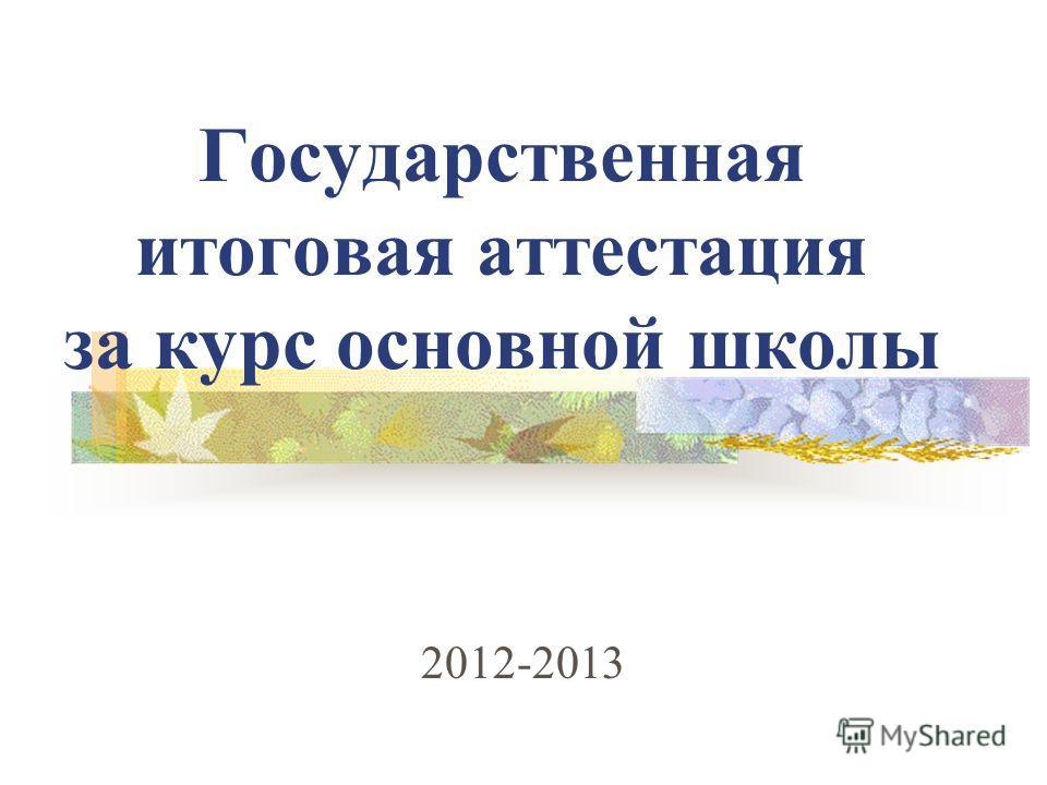 Государственная итоговая аттестация за курс основной школы 2012-2013