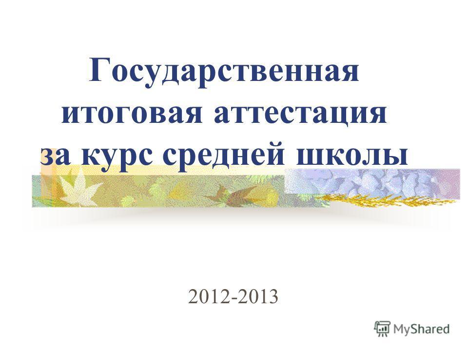 Государственная итоговая аттестация за курс средней школы 2012-2013