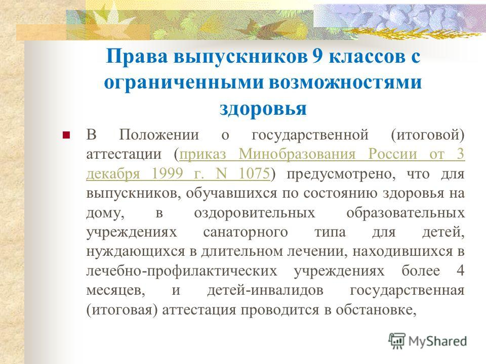 Права выпускников 9 классов с ограниченными возможностями здоровья В Положении о государственной (итоговой) аттестации (приказ Минобразования России от 3 декабря 1999 г. N 1075) предусмотрено, что для выпускников, обучавшихся по состоянию здоровья на