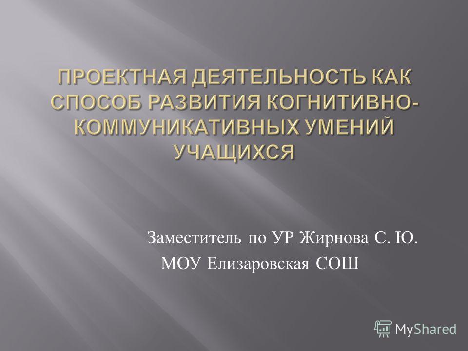 Заместитель по УР Жирнова С. Ю. МОУ Елизаровская СОШ