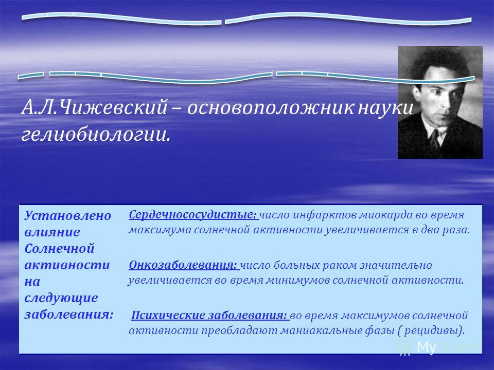 А.Л.Чижевский – основоположник науки гелиобиологии. Установлено влияние Солнечной активности на следующие заболевания: Сердечнососудистые: число инфарктов миокарда во время максимума солнечной активности увеличивается в два раза. Онкозаболевания: чис