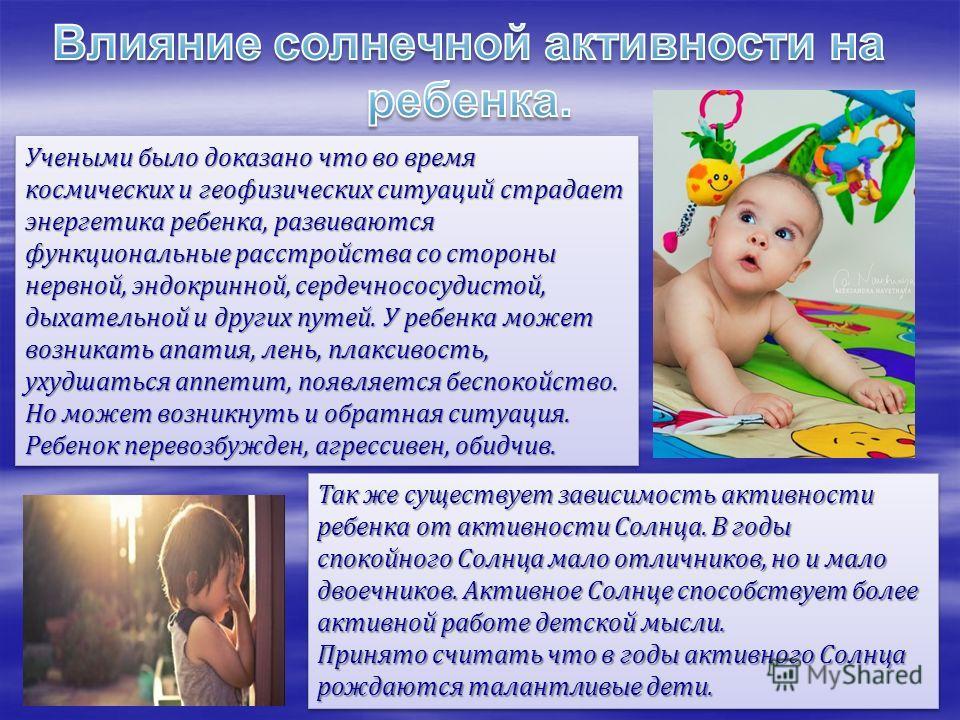 Учеными было доказано что во время космических и геофизических ситуаций страдает энергетика ребенка, развиваются функциональные расстройства со стороны нервной, эндокринной, сердечнососудистой, дыхательной и других путей. У ребенка может возникать ап