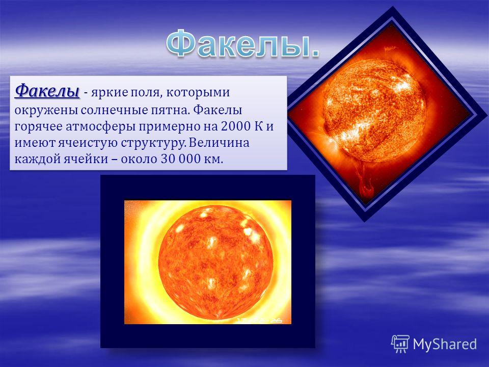 Факелы Факелы - яркие поля, которыми окружены солнечные пятна. Факелы горячее атмосферы примерно на 2000 К и имеют ячеистую структуру. Величина каждой ячейки – около 30 000 км.