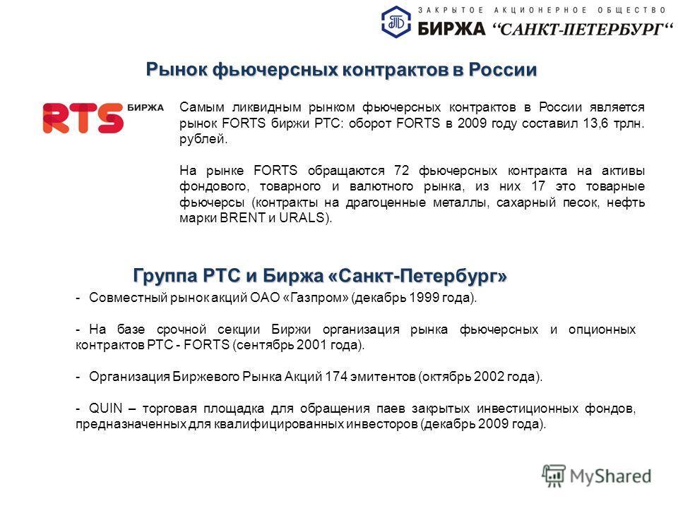 Рынок фьючерсных контрактов в России Самым ликвидным рынком фьючерсных контрактов в России является рынок FORTS биржи РТС: оборот FORTS в 2009 году составил 13,6 трлн. рублей. На рынке FORTS обращаются 72 фьючерсных контракта на активы фондового, тов