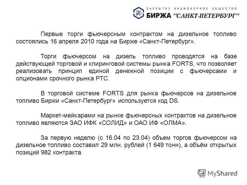 Первые торги фьючерсным контрактом на дизельное топливо состоялись 16 апреля 2010 года на Бирже «Санкт-Петербург». Торги фьючерсом на дизель топливо проводятся на базе действующей торговой и клиринговой системы рынка FORTS, что позволяет реализовать