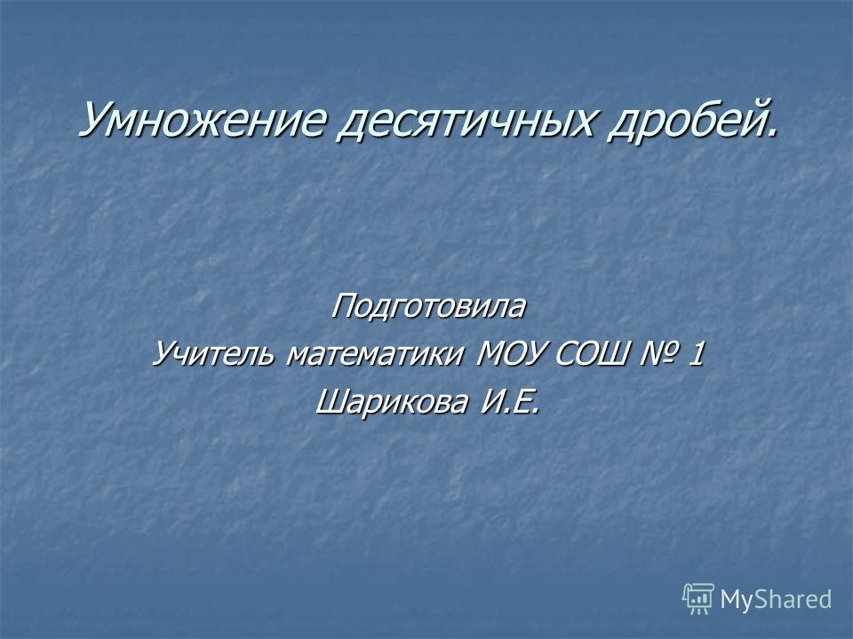 Умножение десятичных дробей. Подготовила Учитель математики МОУ СОШ 1 Шарикова И.Е.