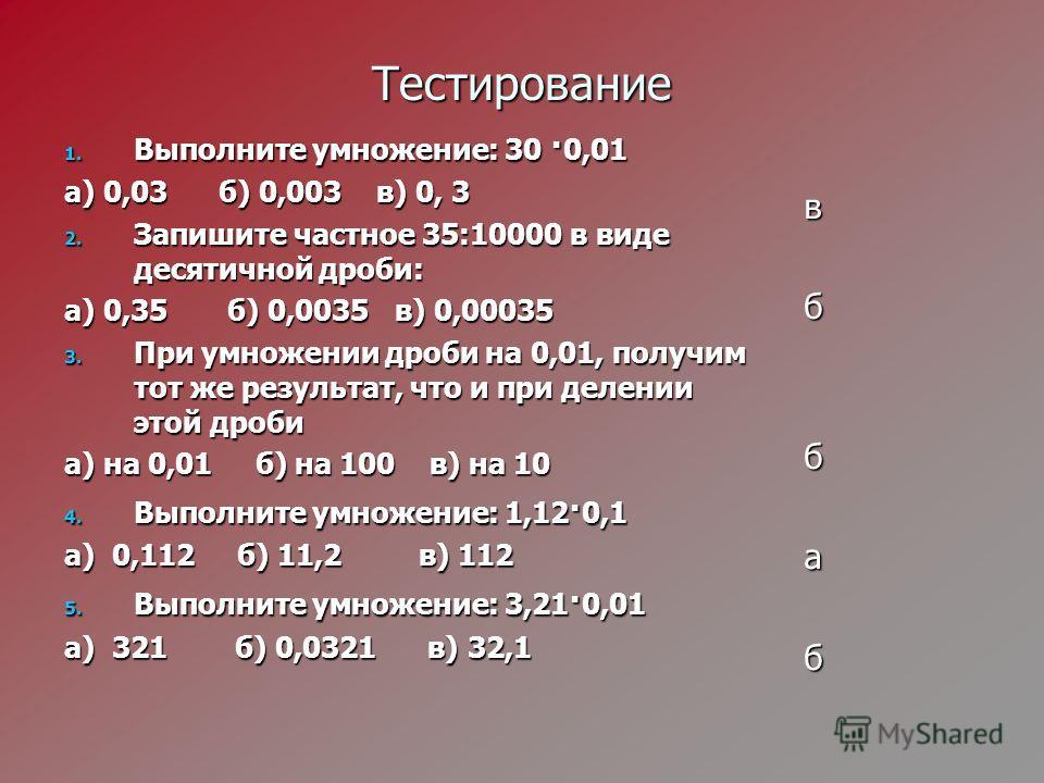 Тестирование 1. Выполните умножение: 30 · 0,01 а) 0,03 б) 0,003 в) 0, 3 2. Запишите частное 35:10000 в виде десятичной дроби: а) 0,35 б) 0,0035 в) 0,00035 3. При умножении дроби на 0,01, получим тот же результат, что и при делении этой дроби а) на 0,