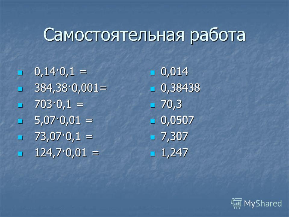 Самостоятельная работа 0,14·0,1 = 384,38·0,001= 703·0,1 = 5,07·0,01 = 73,07·0,1 = 124,7·0,01 = 0,014 0,38438 70,3 0,0507 7,307 1,247