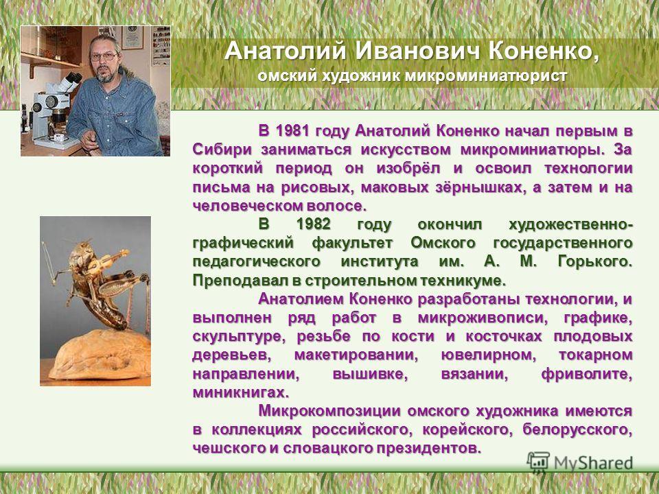 В 1981 году Анатолий Коненко начал первым в Сибири заниматься искусством микроминиатюры. За короткий период он изобрёл и освоил технологии письма на рисовых, маковых зёрнышках, а затем и на человеческом волосе. В 1982 году окончил художественно- граф