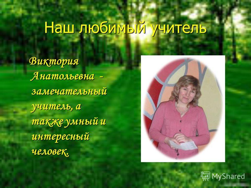 Наш любимый учитель Виктория Анатольевна - замечательный учитель, а также умный и интересный человек. Виктория Анатольевна - замечательный учитель, а также умный и интересный человек.
