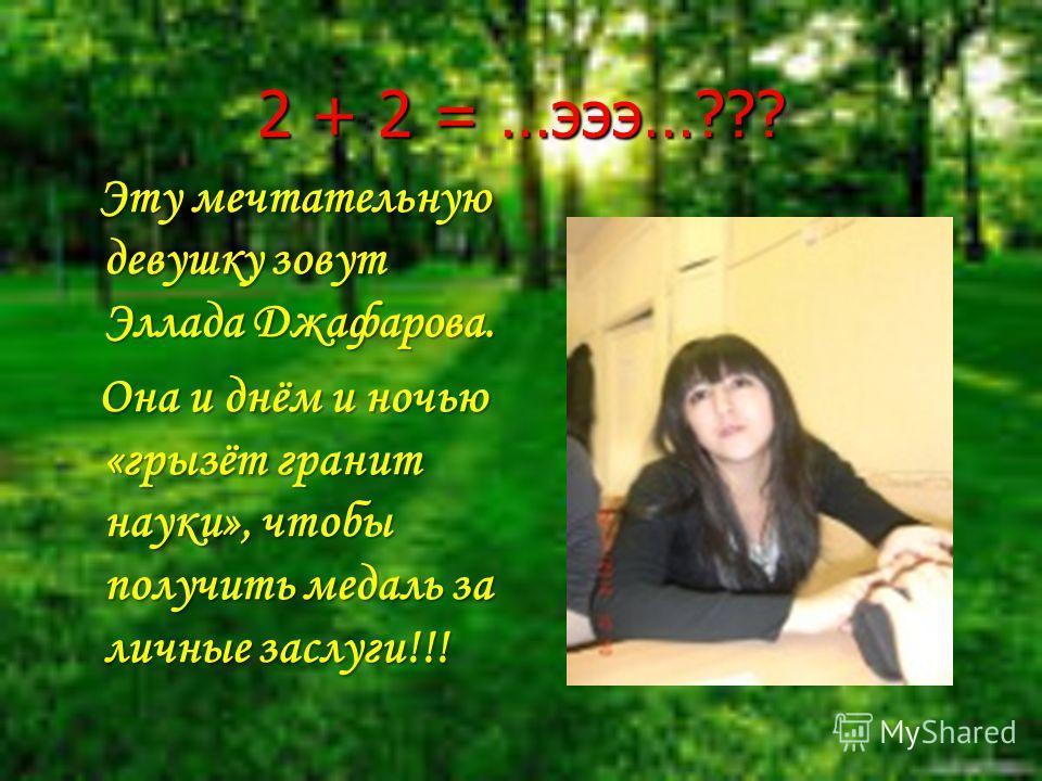 2 + 2 = …эээ…??? Эту мечтательную девушку зовут Эллада Джафарова. Она и днём и ночью «грызёт гранит науки», чтобы получить медаль за личные заслуги!!!