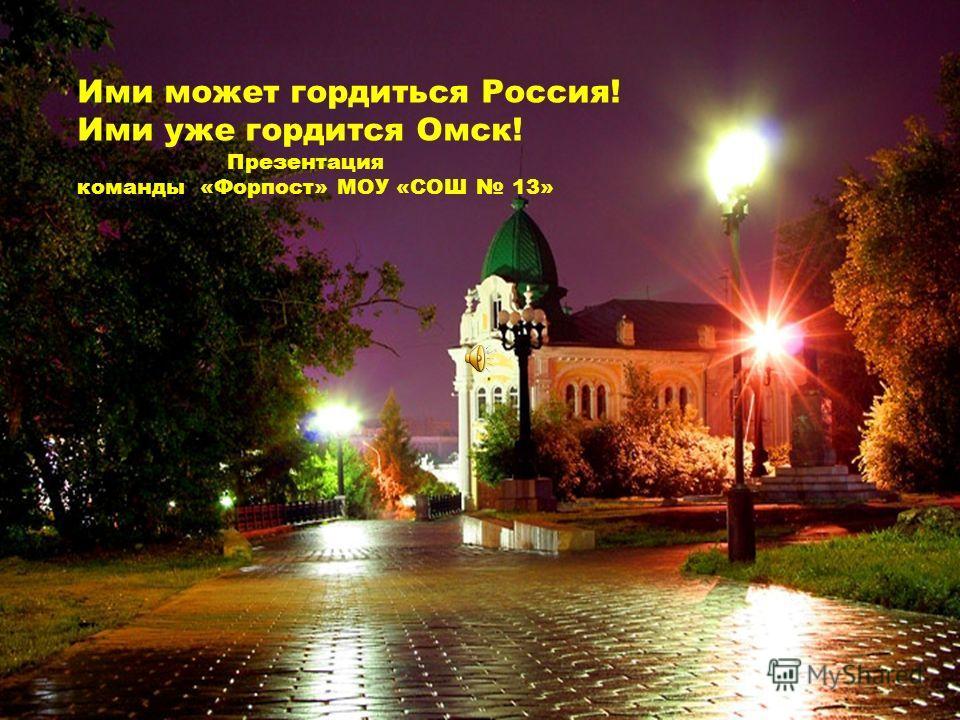 Ими может гордиться Россия! Ими уже гордится Омск! Презентация команды «Форпост» МОУ «СОШ 13»