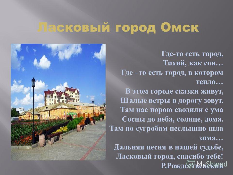 Ласковый город Омск Где - то есть город, Тихий, как сон … Где – то есть город, в котором тепло … В этом городе сказки живут, Шалые ветры в дорогу зовут. Там нас порою сводили с ума Сосны до неба, солнце, дома. Там по сугробам неслышно шла зима … Даль