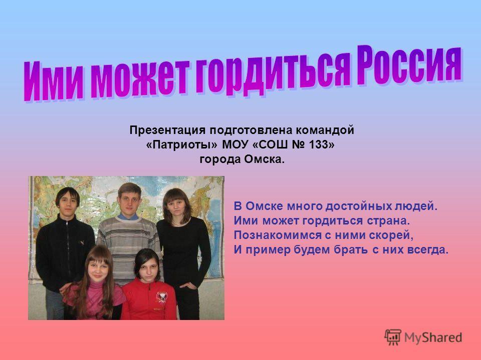 Презентация подготовлена командой «Патриоты» МОУ «СОШ 133» города Омска. В Омске много достойных людей. Ими может гордиться страна. Познакомимся с ними скорей, И пример будем брать с них всегда.