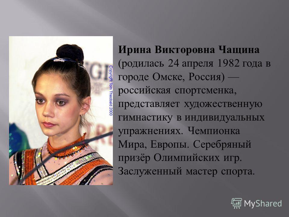 Ирина Викторовна Чащина (родилась 24 апреля 1982 года в городе Омске, Россия) российская спортсменка, представляет художественную гимнастику в индивидуальных упражнениях. Чемпионка Мира, Европы. Серебряный призёр Олимпийских игр. Заслуженный мастер с