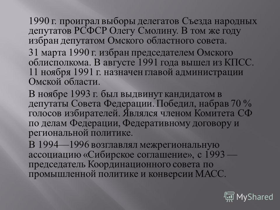 1990 г. проиграл выборы делегатов Съезда народных депутатов РСФСР Олегу Смолину. В том же году избран депутатом Омского областного совета. 31 марта 1990 г. избран председателем Омского облисполкома. В августе 1991 года вышел из КПСС. 11 ноября 1991 г