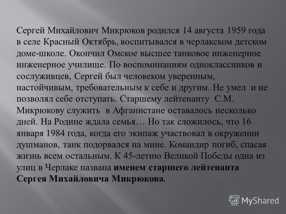 Сергей Михайлович Микрюков родился 14 августа 1959 года в селе Красный Октябрь, воспитывался в черлакском детском доме - школе. Окончил Омское высшее танковое инженерное инженерное училище. По воспоминаниям одноклассников и сослуживцев, Сергей был че