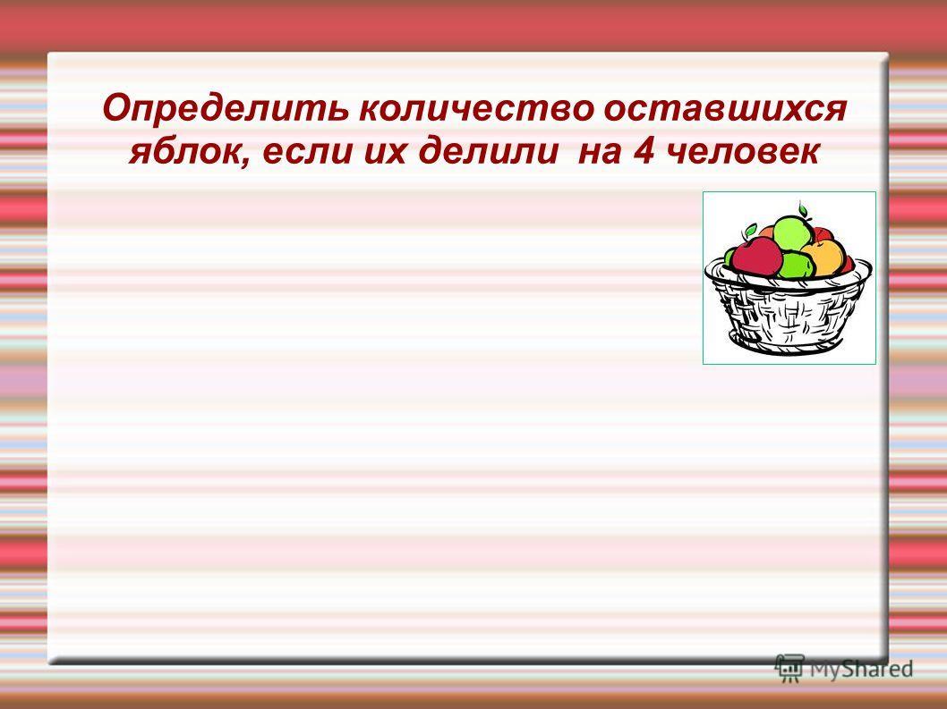 Определить количество оставшихся яблок, если их делили на 4 человек