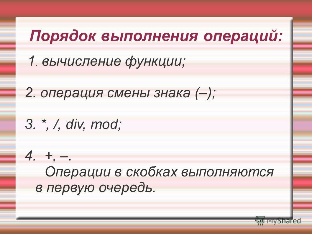 Порядок выполнения операций: 1. вычисление функции; 2. операция смены знака (–); 3. *, /, div, mod; 4. +, –. Операции в скобках выполняются в первую очередь.