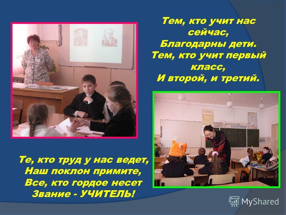 Те, кто труд у нас ведет, Наш поклон примите, Все, кто гордое несет Звание - УЧИТЕЛЬ! Тем, кто учит нас сейчас, Благодарны дети. Тем, кто учит первый класс, И второй, и третий.