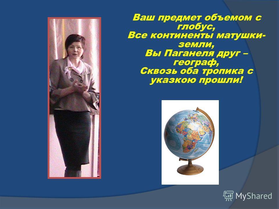 Ваш предмет объемом с глобус, Все континенты матушки- земли, Вы Паганеля друг – географ, Сквозь оба тропика с указкою прошли!